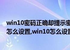 win10密码正确却提示密码错误(win10取消电脑开机密码怎么设置,win10怎么设置取消开机密码)