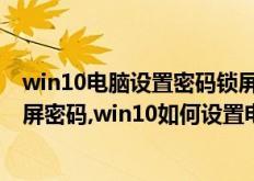 win10电脑设置密码锁屏怎么设置(win10怎样设置电脑锁屏密码,win10如何设置电脑锁屏密码)