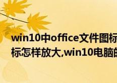 win10中office文件图标显示白图标(win10电脑的桌面图标怎样放大,win10电脑的桌面图标如何放大)