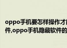 oppo手机要怎样操作才能隐藏软件(oppo手机如何隐藏软件,oppo手机隐藏软件的方法)