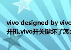 vivo designed by vivo是什么型号(vivo开关键坏了怎样开机,vivo开关键坏了怎么开机)
