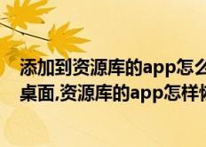 添加到资源库的app怎么恢复(怎么把资源库的app恢复到桌面,资源库的app怎样恢复到桌面)