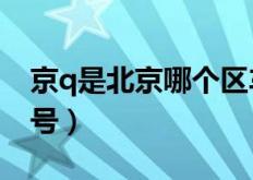 京q是北京哪个区车牌号(京Q是哪里的车牌号)
