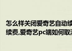 怎么样关闭爱奇艺自动续费苹果(爱奇艺pc端怎么取消自动续费,爱奇艺pc端如何取消自动续费)