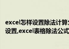 excel怎样设置除法计算公式(excel表格除法公式计算怎样设置,excel表格除法公式计算如何设置)